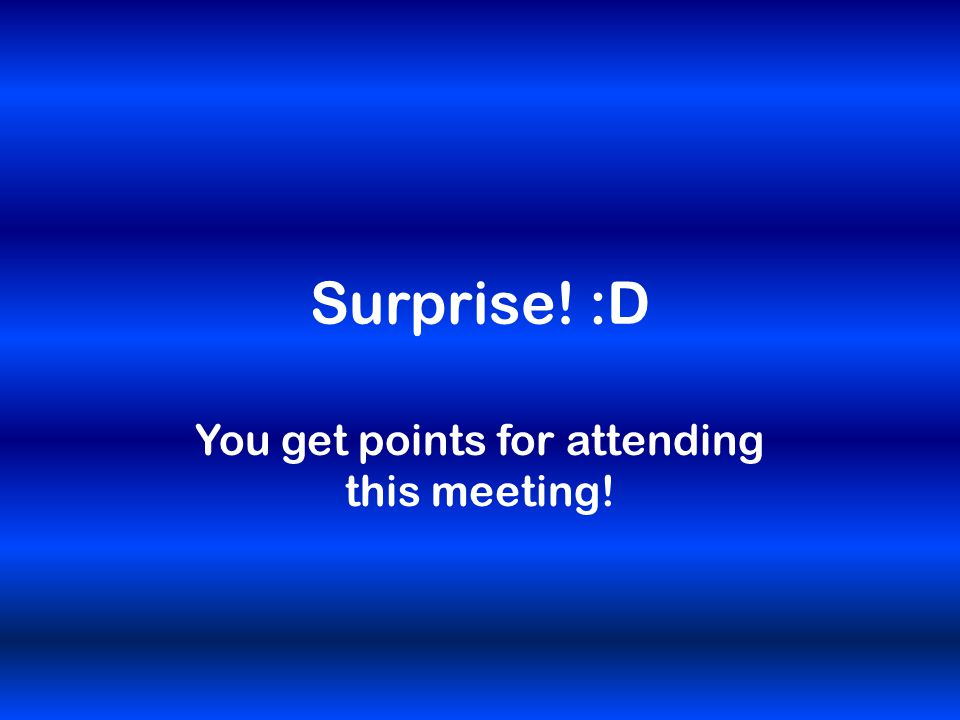 Surprise! :D You get points for attending this meeting!