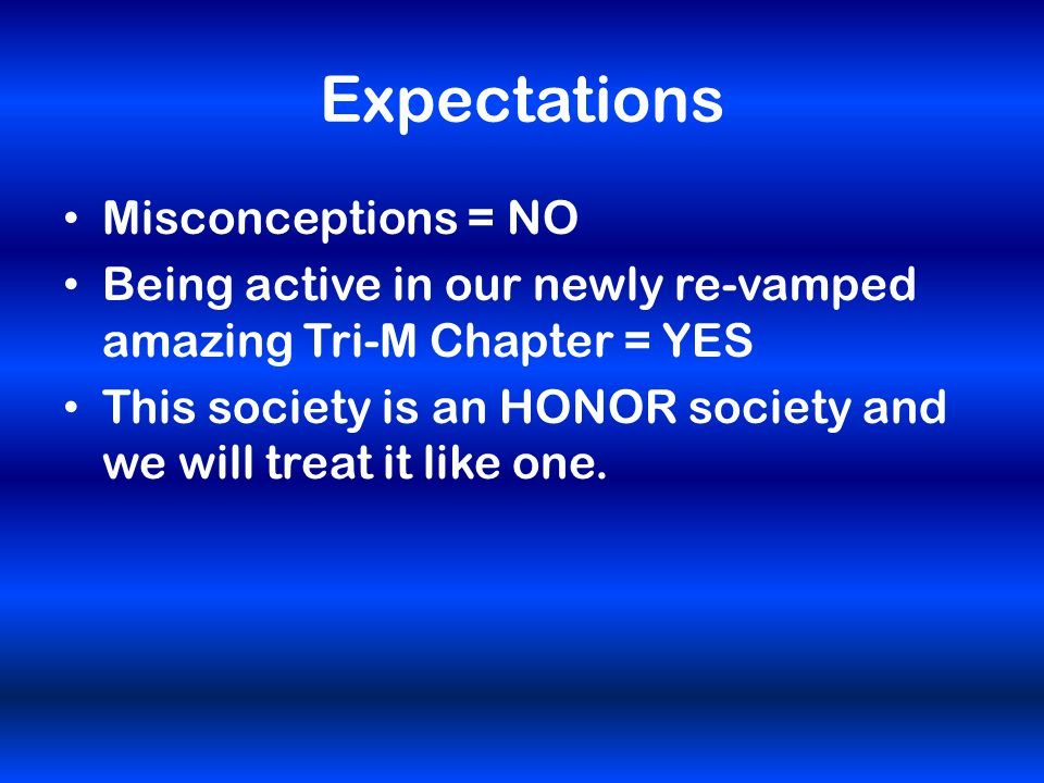 Expectations Misconceptions = NO Being active in our newly re-vamped amazing Tri-M Chapter = YES This society is an HONOR society and we will treat it like one.
