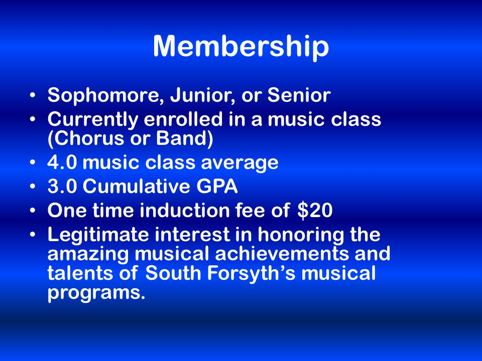 Membership Sophomore, Junior, or Senior Currently enrolled in a music class (Chorus or Band) 4.0 music class average 3.0 Cumulative GPA One time induction fee of $20 Legitimate interest in honoring the amazing musical achievements and talents of South Forsyth's musical programs.