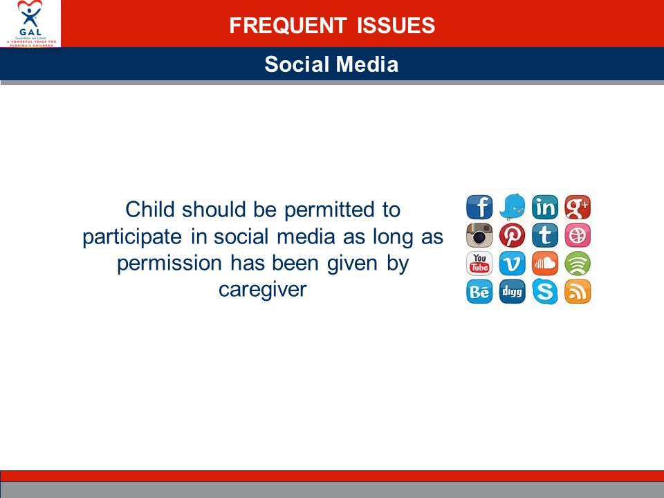 FREQUENT ISSUES Social Media Child should be permitted to participate in social media as long as permission has been given by caregiver
