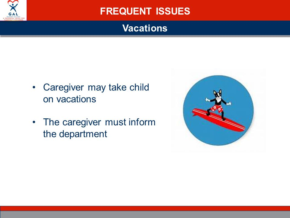 FREQUENT ISSUES Vacations Caregiver may take child on vacations The caregiver must inform the department