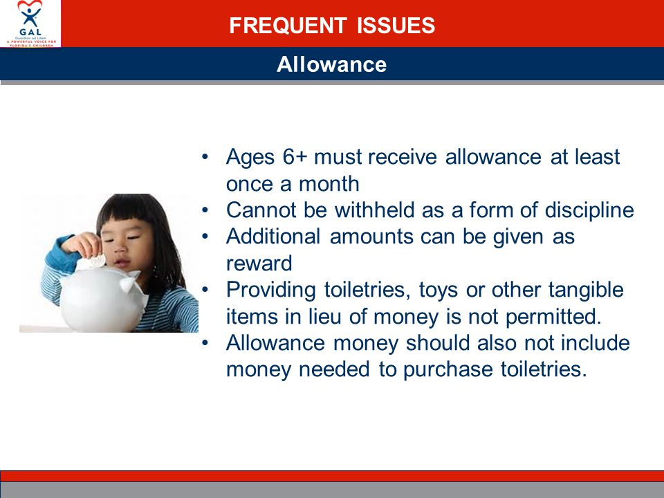 FREQUENT ISSUES Allowance Ages 6+ must receive allowance at least once a month Cannot be withheld as a form of discipline Additional amounts can be given as reward Providing toiletries, toys or other tangible items in lieu of money is not permitted.