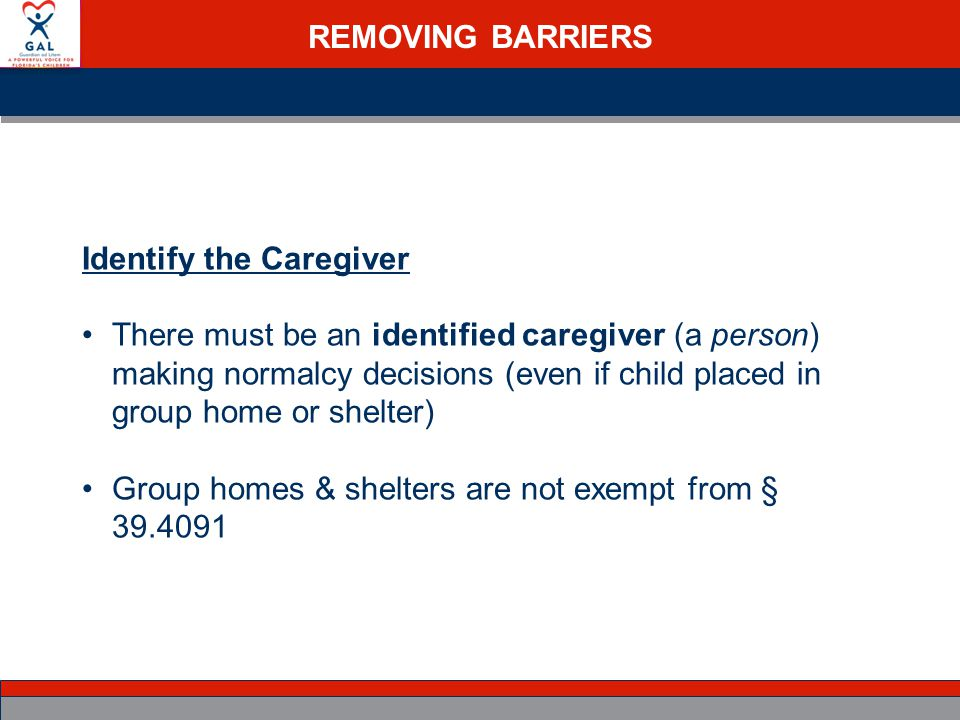 REMOVING BARRIERS Identify the Caregiver There must be an identified caregiver (a person) making normalcy decisions (even if child placed in group home or shelter) Group homes & shelters are not exempt from § 39.4091