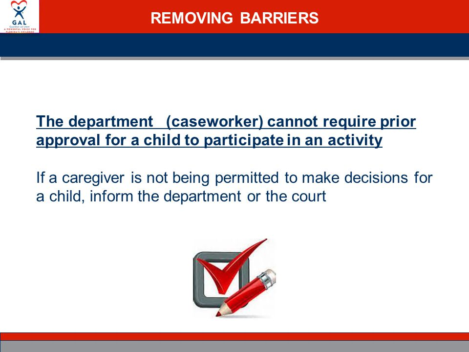 REMOVING BARRIERS The department (caseworker) cannot require prior approval for a child to participate in an activity If a caregiver is not being permitted to make decisions for a child, inform the department or the court