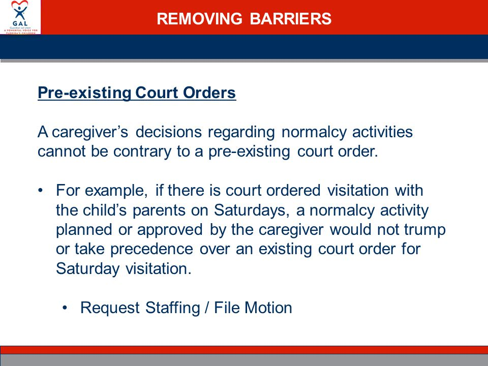 REMOVING BARRIERS Pre-existing Court Orders A caregiver's decisions regarding normalcy activities cannot be contrary to a pre-existing court order.
