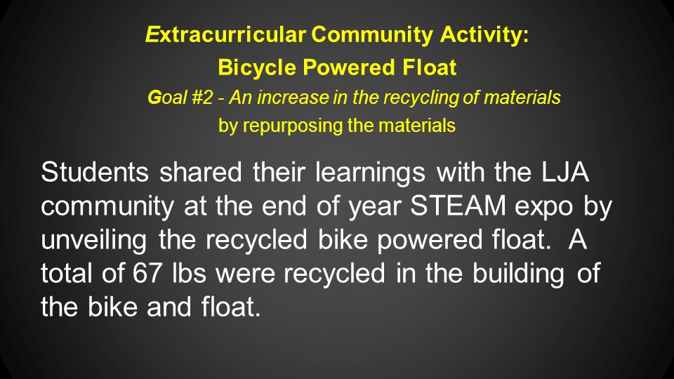 Extracurricular Community Activity: Bicycle Powered Float Goal #2 - An increase in the recycling of materials by repurposing the materials Students shared their learnings with the LJA community at the end of year STEAM expo by unveiling the recycled bike powered float.