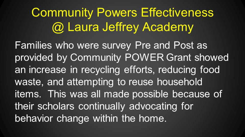 Community Powers Effectiveness @ Laura Jeffrey Academy Families who were survey Pre and Post as provided by Community POWER Grant showed an increase in recycling efforts, reducing food waste, and attempting to reuse household items.