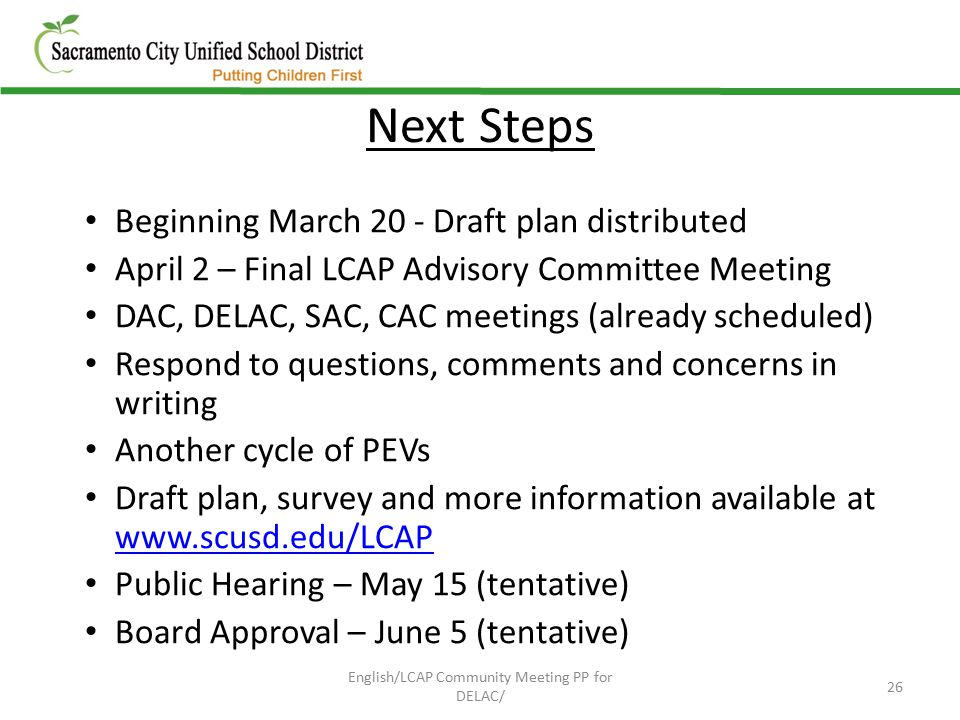 Next Steps Beginning March 20 - Draft plan distributed April 2 – Final LCAP Advisory Committee Meeting DAC, DELAC, SAC, CAC meetings (already scheduled) Respond to questions, comments and concerns in writing Another cycle of PEVs Draft plan, survey and more information available at www.scusd.edu/LCAP www.scusd.edu/LCAP Public Hearing – May 15 (tentative) Board Approval – June 5 (tentative) 26 English/LCAP Community Meeting PP for DELAC/