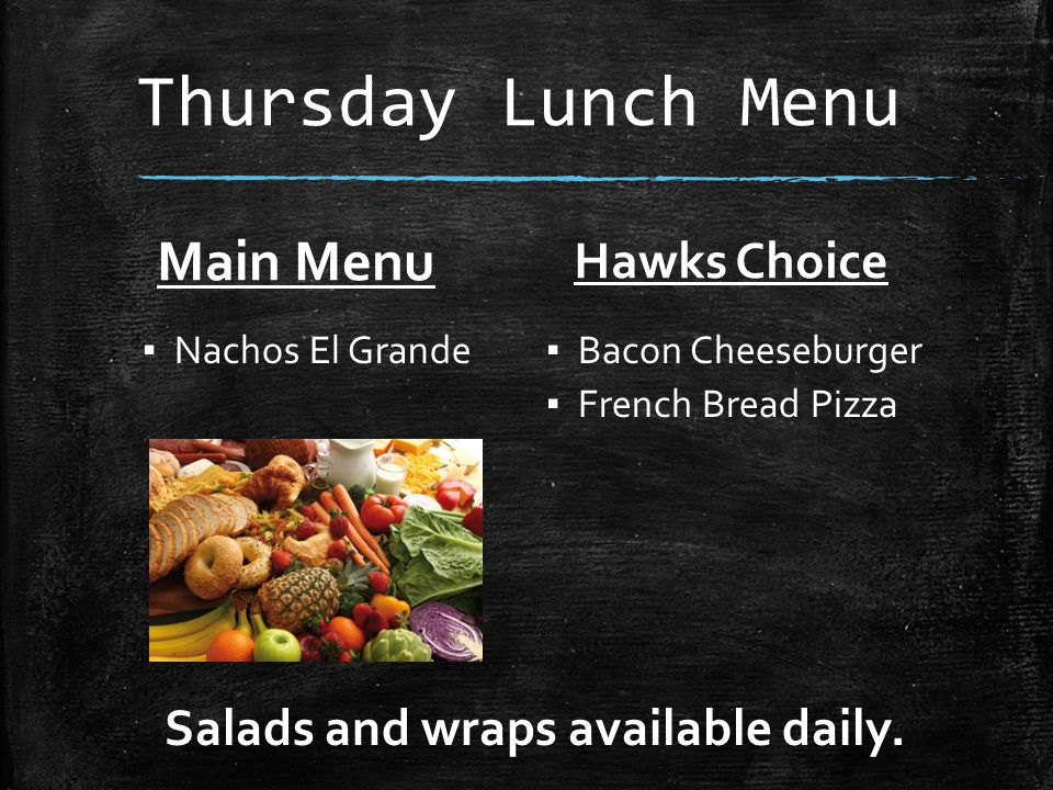 Thursday Lunch Menu Main Menu ▪ Nachos El Grande Hawks Choice ▪ Bacon Cheeseburger ▪ French Bread Pizza Salads and wraps available daily.