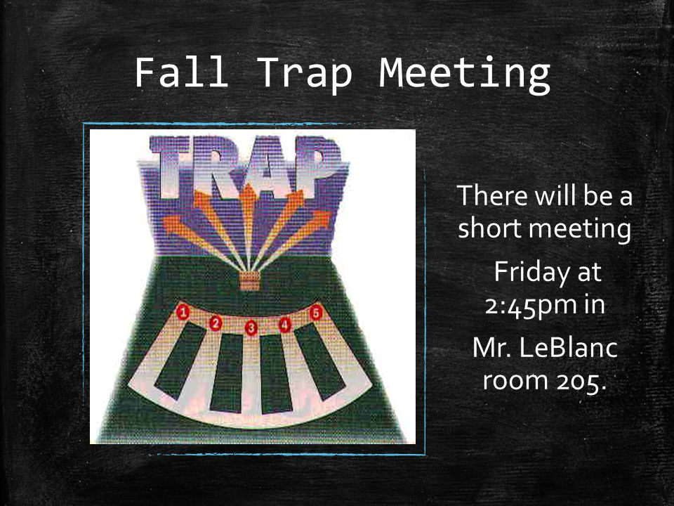 Fall Trap Meeting There will be a short meeting Friday at 2:45pm in Mr. LeBlanc room 205.