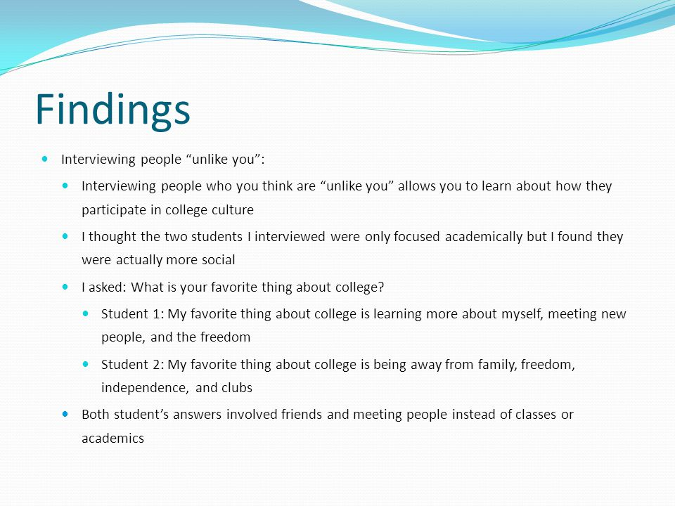 Findings Interviewing people unlike you : Interviewing people who you think are unlike you allows you to learn about how they participate in college culture I thought the two students I interviewed were only focused academically but I found they were actually more social I asked: What is your favorite thing about college.