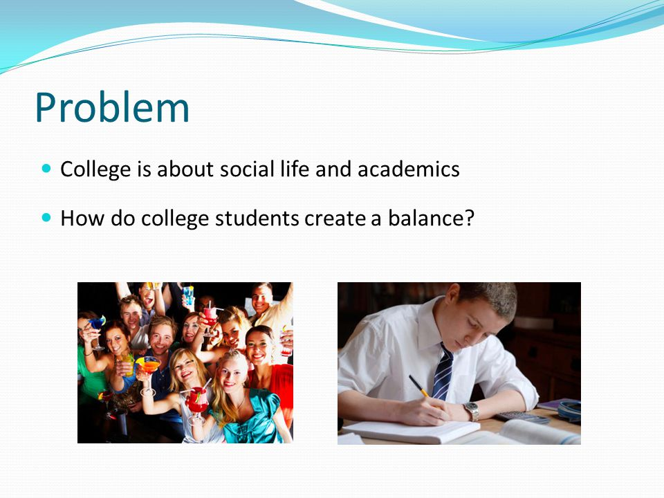Problem College is about social life and academics How do college students create a balance?