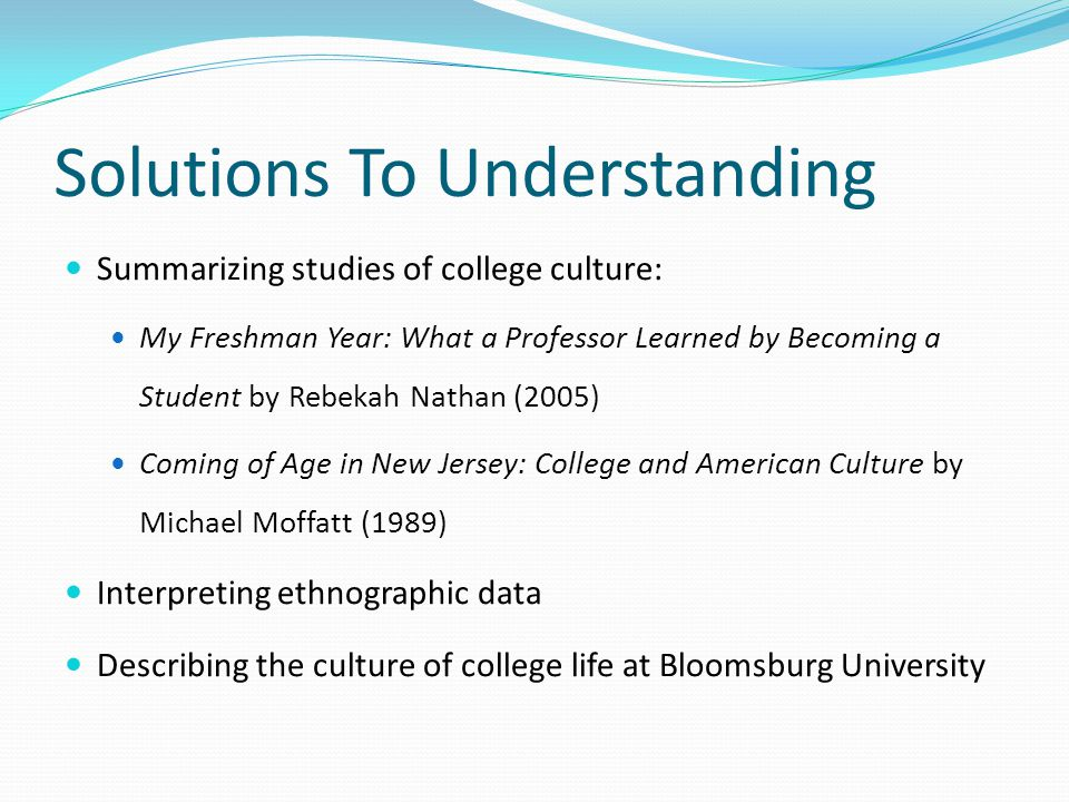 Solutions To Understanding Summarizing studies of college culture: My Freshman Year: What a Professor Learned by Becoming a Student by Rebekah Nathan (2005) Coming of Age in New Jersey: College and American Culture by Michael Moffatt (1989) Interpreting ethnographic data Describing the culture of college life at Bloomsburg University
