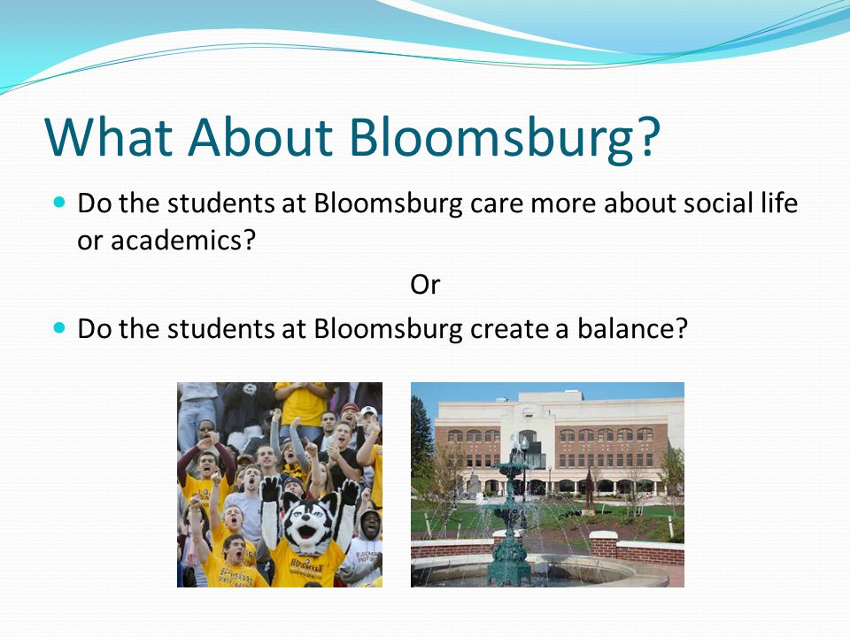 What About Bloomsburg. Do the students at Bloomsburg care more about social life or academics.