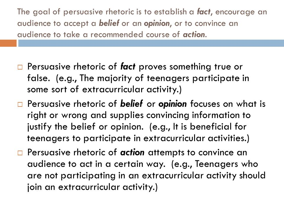 The goal of persuasive rhetoric is to establish a fact, encourage an audience to accept a belief or an opinion, or to convince an audience to take a recommended course of action.