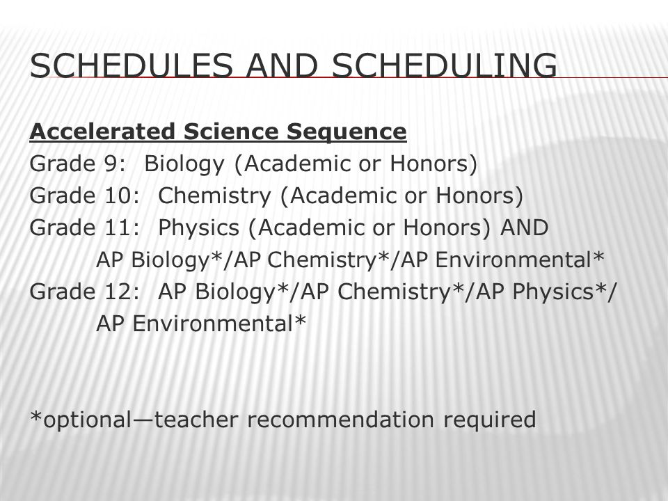 SCHEDULES AND SCHEDULING Accelerated Science Sequence Grade 9: Biology (Academic or Honors) Grade 10: Chemistry (Academic or Honors) Grade 11: Physics (Academic or Honors) AND AP Biology*/AP Chemistry*/AP Environmental* Grade 12: AP Biology*/AP Chemistry*/AP Physics*/ AP Environmental* *optional—teacher recommendation required