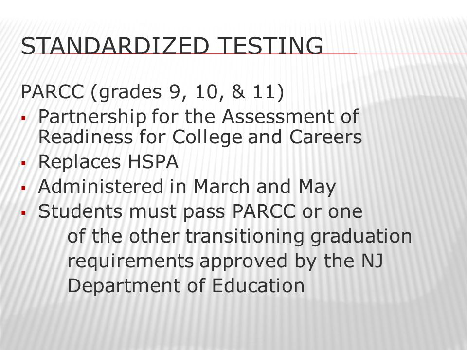 STANDARDIZED TESTING PARCC (grades 9, 10, & 11)  Partnership for the Assessment of Readiness for College and Careers  Replaces HSPA  Administered in March and May  Students must pass PARCC or one of the other transitioning graduation requirements approved by the NJ Department of Education