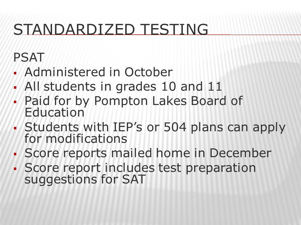 STANDARDIZED TESTING PSAT  Administered in October  All students in grades 10 and 11  Paid for by Pompton Lakes Board of Education  Students with IEP's or 504 plans can apply for modifications  Score reports mailed home in December  Score report includes test preparation suggestions for SAT