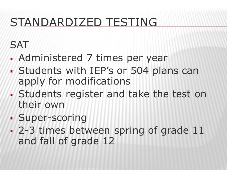 STANDARDIZED TESTING SAT  Administered 7 times per year  Students with IEP's or 504 plans can apply for modifications  Students register and take the test on their own  Super-scoring  2-3 times between spring of grade 11 and fall of grade 12