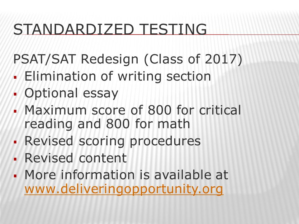 STANDARDIZED TESTING PSAT/SAT Redesign (Class of 2017)  Elimination of writing section  Optional essay  Maximum score of 800 for critical reading and 800 for math  Revised scoring procedures  Revised content  More information is available at www.deliveringopportunity.org www.deliveringopportunity.org