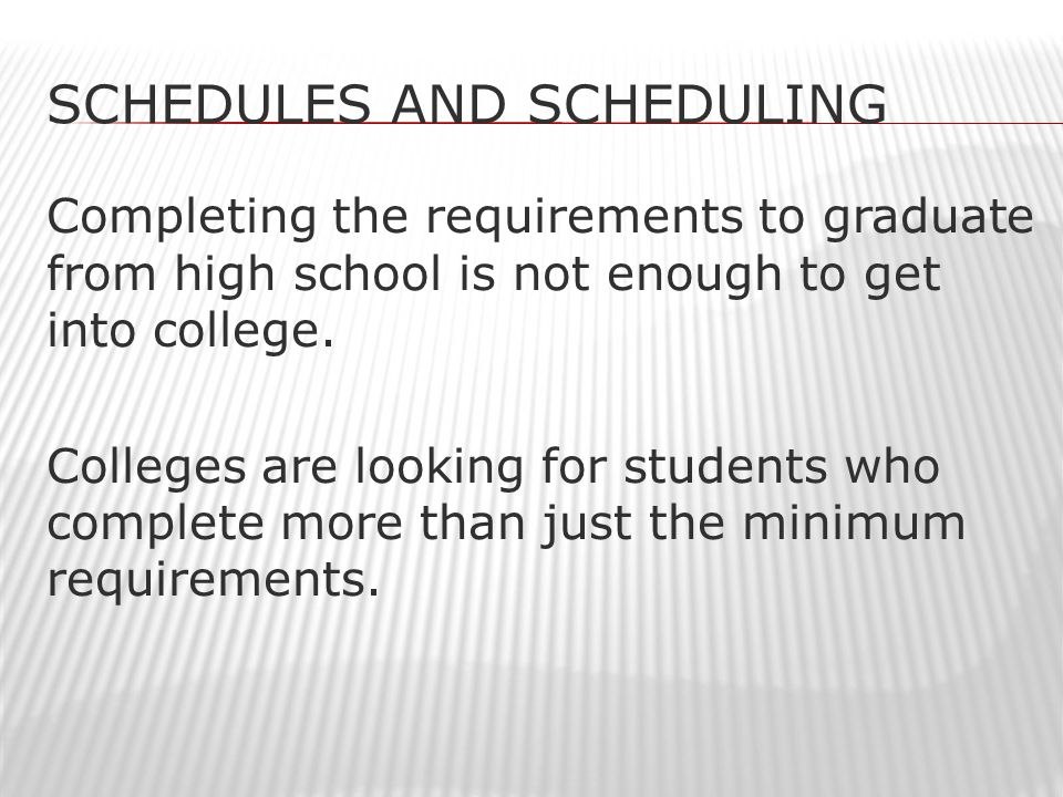 SCHEDULES AND SCHEDULING Completing the requirements to graduate from high school is not enough to get into college.