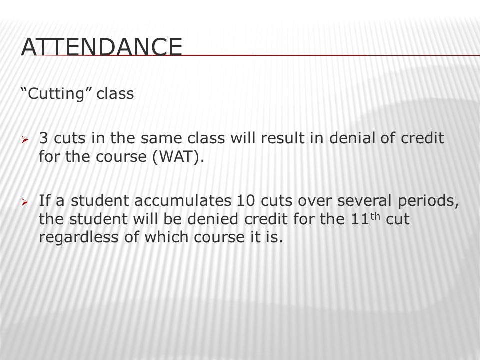 ATTENDANCE Cutting class  3 cuts in the same class will result in denial of credit for the course (WAT).
