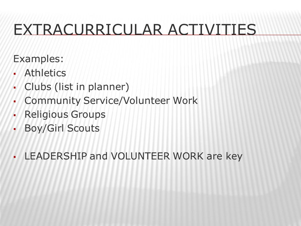 EXTRACURRICULAR ACTIVITIES Examples:  Athletics  Clubs (list in planner)  Community Service/Volunteer Work  Religious Groups  Boy/Girl Scouts  LEADERSHIP and VOLUNTEER WORK are key