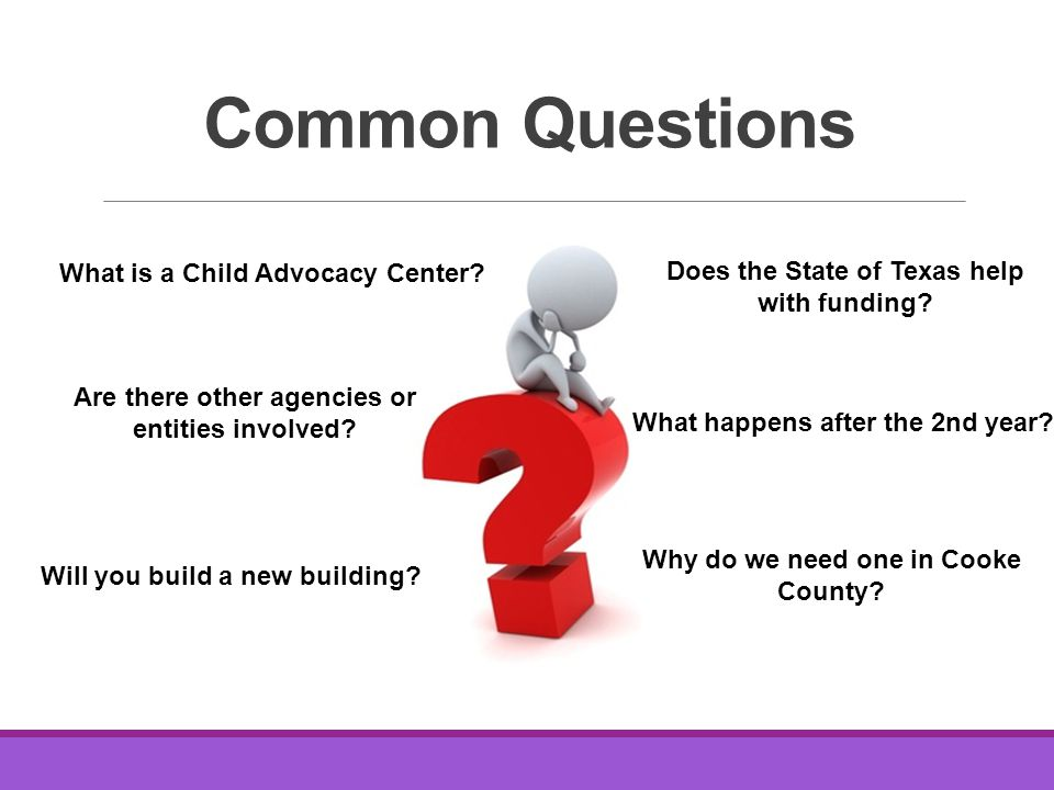 Common Questions What is a Child Advocacy Center. Does the State of Texas help with funding.