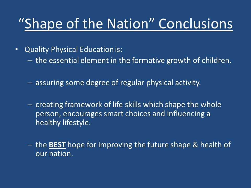 Shape of the Nation Conclusions Quality Physical Education is: – the essential element in the formative growth of children.