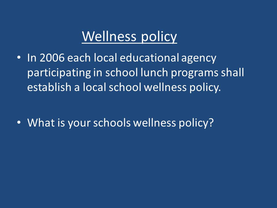 Wellness policy In 2006 each local educational agency participating in school lunch programs shall establish a local school wellness policy.