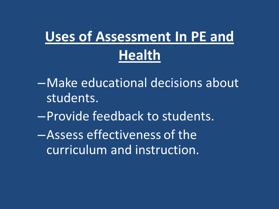 Uses of Assessment In PE and Health – Make educational decisions about students.