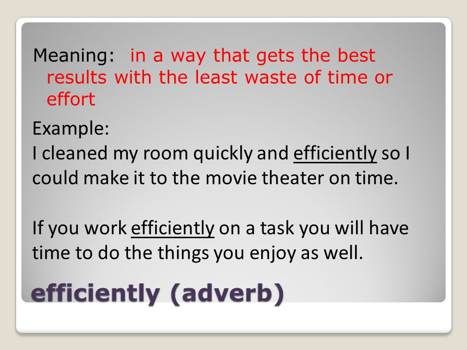 efficiently (adverb) Meaning: in a way that gets the best results with the least waste of time or effort Example: I cleaned my room quickly and efficiently so I could make it to the movie theater on time.