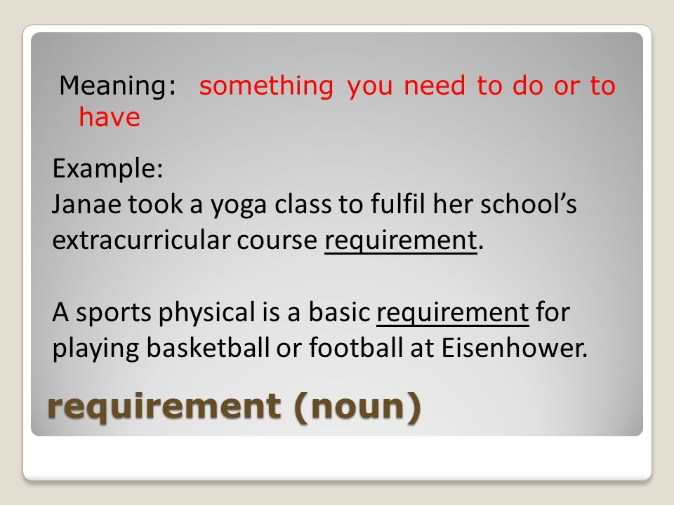 requirement (noun) Meaning: something you need to do or to have Example: Janae took a yoga class to fulfil her school's extracurricular course requirement.