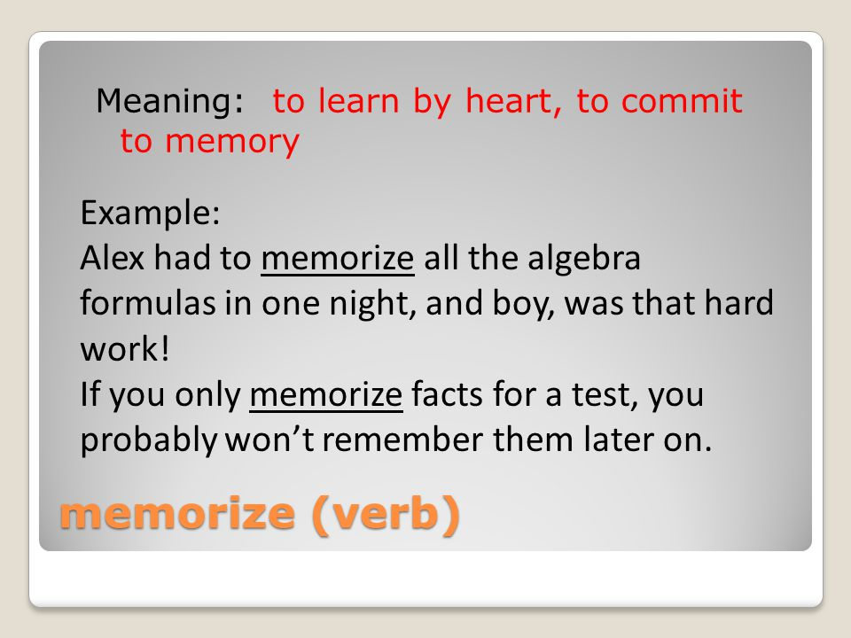 memorize (verb) Meaning: to learn by heart, to commit to memory Example: Alex had to memorize all the algebra formulas in one night, and boy, was that hard work.