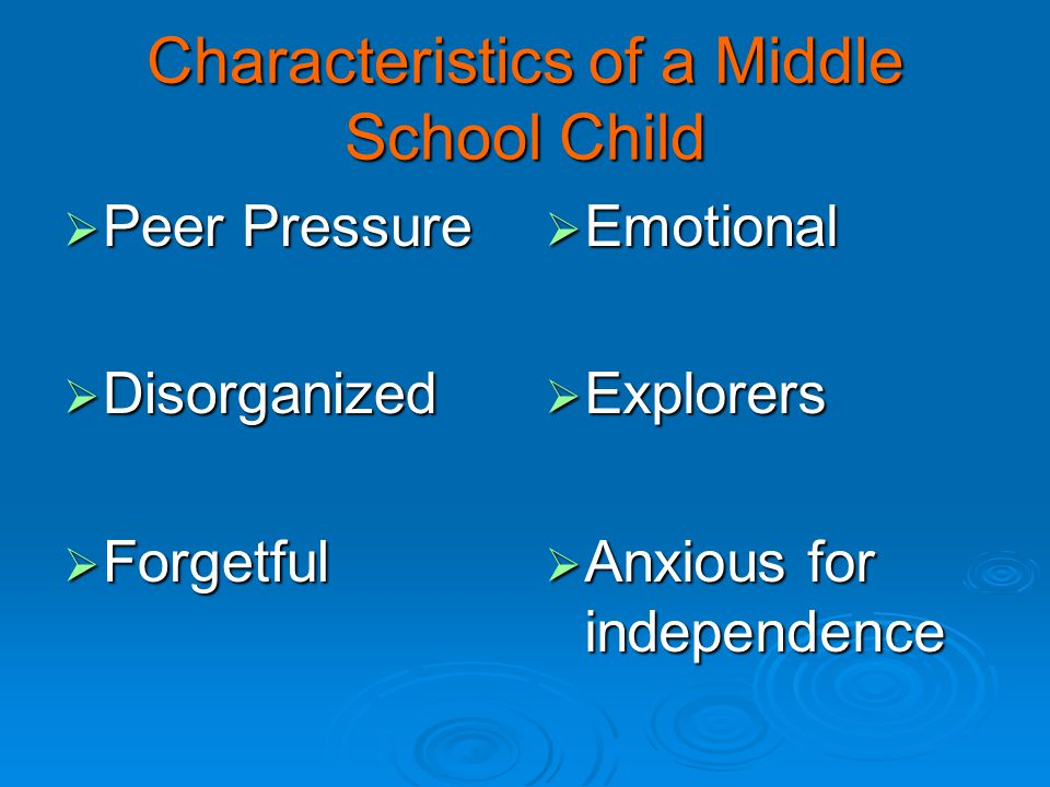 Characteristics of a Middle School Child  Peer Pressure  Disorganized  Forgetful  Emotional  Explorers  Anxious for independence