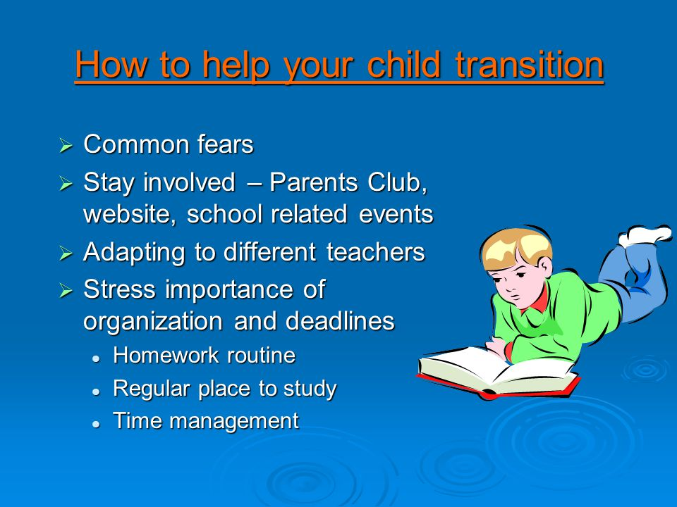 How to help your child transition  Common fears  Stay involved – Parents Club, website, school related events  Adapting to different teachers  Stress importance of organization and deadlines Homework routine Homework routine Regular place to study Regular place to study Time management Time management
