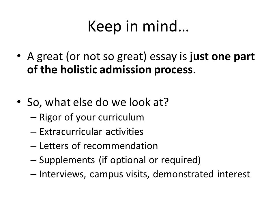 Keep in mind… A great (or not so great) essay is just one part of the holistic admission process.