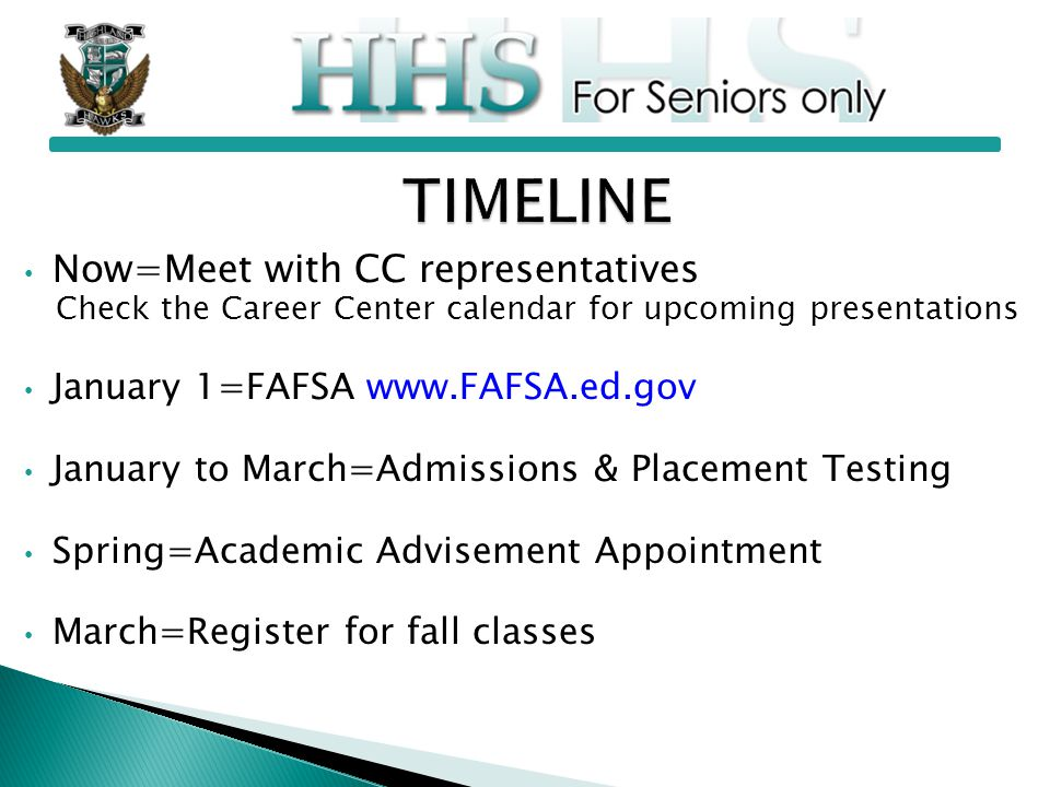Now=Meet with CC representatives Check the Career Center calendar for upcoming presentations January 1=FAFSA www.FAFSA.ed.gov January to March=Admissions & Placement Testing Spring=Academic Advisement Appointment March=Register for fall classes