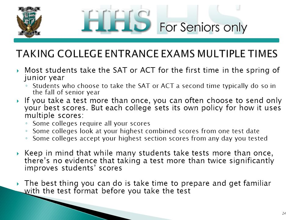  Most students take the SAT or ACT for the first time in the spring of junior year ◦ Students who choose to take the SAT or ACT a second time typically do so in the fall of senior year  If you take a test more than once, you can often choose to send only your best scores.