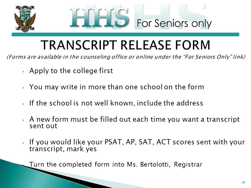 26 ‣ Apply to the college first ‣ You may write in more than one school on the form ‣ If the school is not well known, include the address ‣ A new form must be filled out each time you want a transcript sent out ‣ If you would like your PSAT, AP, SAT, ACT scores sent with your transcript, mark yes ‣ Turn the completed form into Ms.