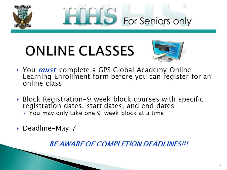 ‣You must complete a GPS Global Academy Online Learning Enrollment form before you can register for an online class ‣Block Registration-9 week block courses with specific registration dates, start dates, and end dates ‣You may only take one 9-week block at a time ‣Deadline-May 7 BE AWARE OF COMPLETION DEADLINES!!.