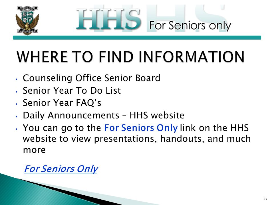 ‣ Counseling Office Senior Board ‣ Senior Year To Do List ‣ Senior Year FAQ's ‣ Daily Announcements – HHS website ‣ You can go to the For Seniors Only link on the HHS website to view presentations, handouts, and much more For Seniors Only 31