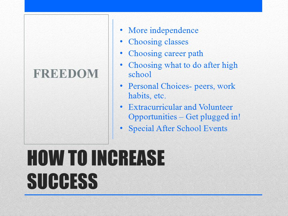 HOW TO INCREASE SUCCESS More independence Choosing classes Choosing career path Choosing what to do after high school Personal Choices- peers, work habits, etc.