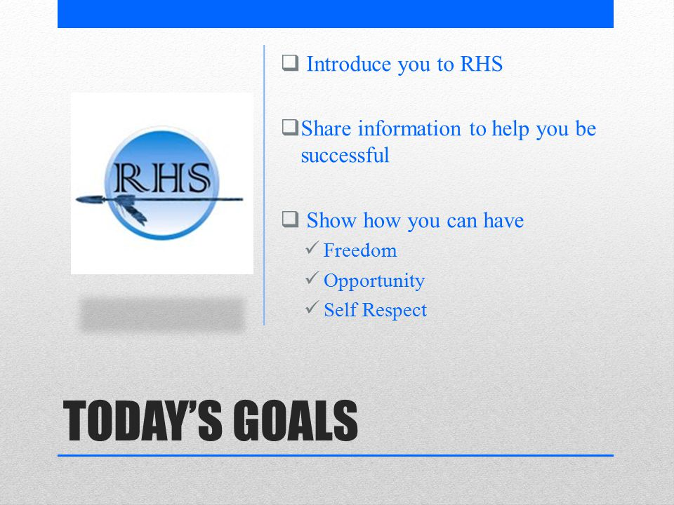 TODAY'S GOALS  Introduce you to RHS  Share information to help you be successful  Show how you can have Freedom Opportunity Self Respect