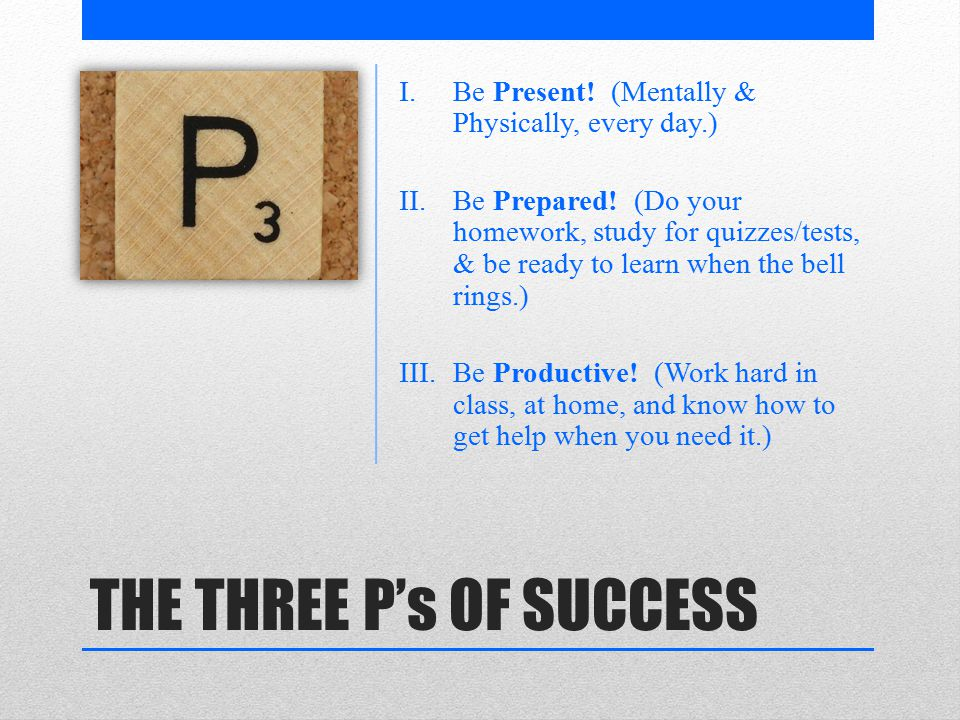 THE THREE P's OF SUCCESS I.Be Present. (Mentally & Physically, every day.) II.Be Prepared.