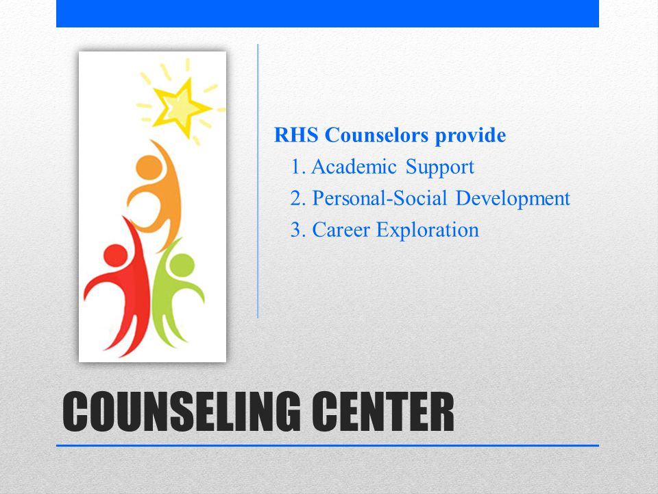 COUNSELING CENTER RHS Counselors provide 1. Academic Support 2.