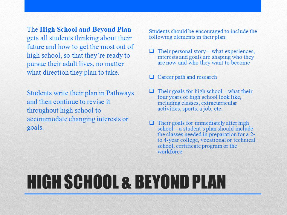 HIGH SCHOOL & BEYOND PLAN The High School and Beyond Plan gets all students thinking about their future and how to get the most out of high school, so that they're ready to pursue their adult lives, no matter what direction they plan to take.