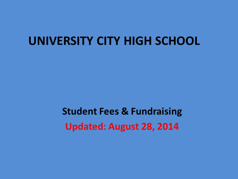 Student Fees & Fundraising Updated: August 28, 2014 UNIVERSITY CITY HIGH SCHOOL