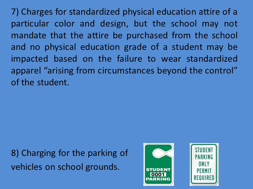 7) Charges for standardized physical education attire of a particular color and design, but the school may not mandate that the attire be purchased from the school and no physical education grade of a student may be impacted based on the failure to wear standardized apparel arising from circumstances beyond the control of the student.