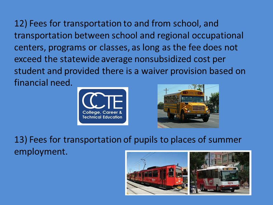 12) Fees for transportation to and from school, and transportation between school and regional occupational centers, programs or classes, as long as the fee does not exceed the statewide average nonsubsidized cost per student and provided there is a waiver provision based on financial need.